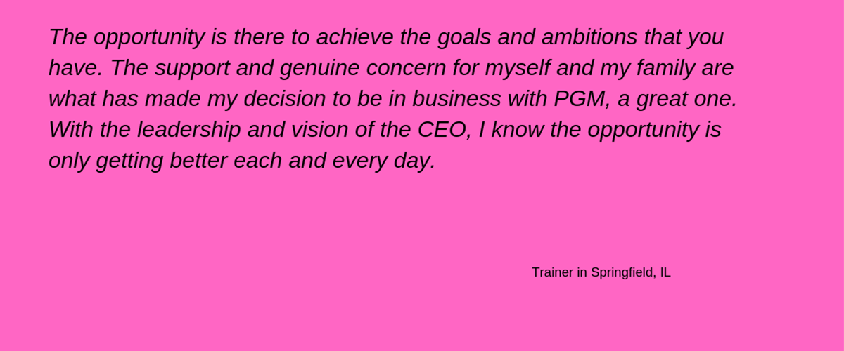 'The opportunity is there to achieve the goals and ambitions that you have. The support and genuine concern for myself and my family are what has made my decision to be in business with PGM a great one. With the leadership and vision of the CEO, I know the opportunity is only getting better each and every day.' - Trainer in Springfield, IL