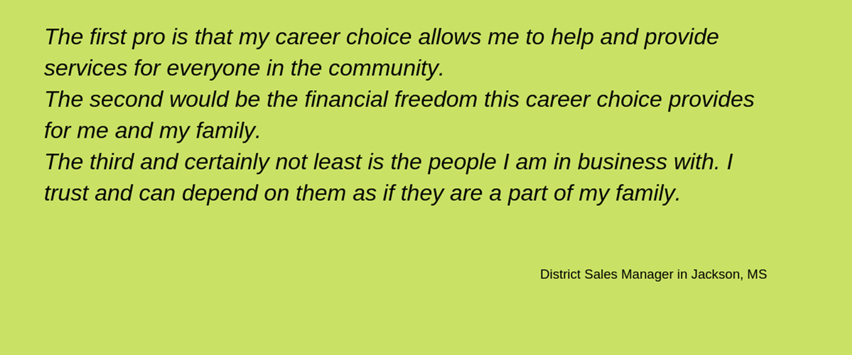 'The first pro is that my career choice allows me to help and provide services for everyone in my community. The second would be the financial freedom this career choice provides for me and my family. The third and certainly not least is the people I am in business with. I trust and can depend on them as if they are part of my family.' - District Sales Manager in Jackson, MS