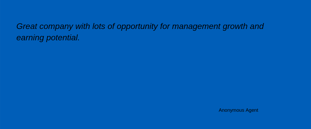 'Great company with lots of opportunity for management growth and earning potential.' - Anonymous Agent