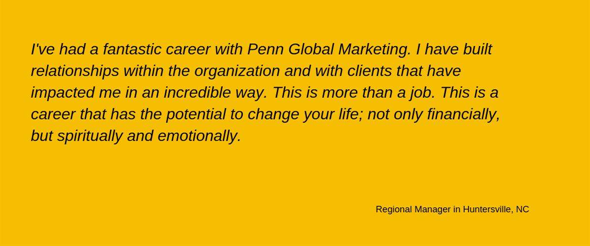 'I've had a fantastic career with Penn Global Marketing. I have built relationships within the organization and with clients that have impacted me in an incredible way. This is more than a job. This is a career that has the potential to change your life; not only financially, but spiritually and emotionally.' - Regional Manager in Huntersville, NC